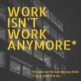 WORK ISN'T WORK ANYMORE-